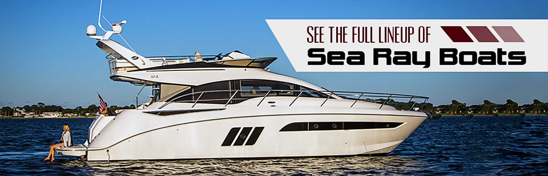 Sea Ray Boats: Click here to view the full lineup.
