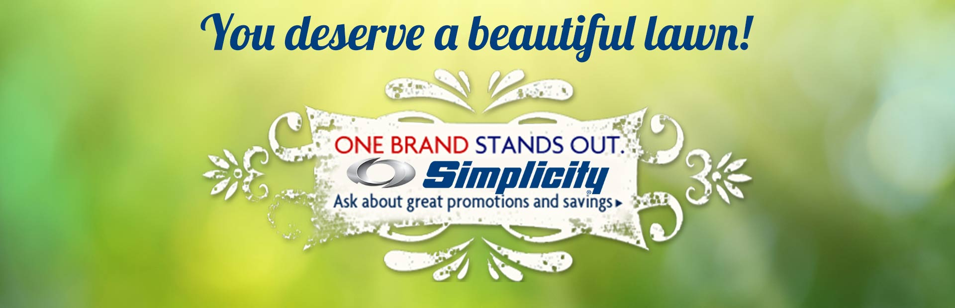 You deserve a beautiful lawn! One brand stands out: Simplicity. Click here to view the models and don't forget to ask about great promotions and savings!