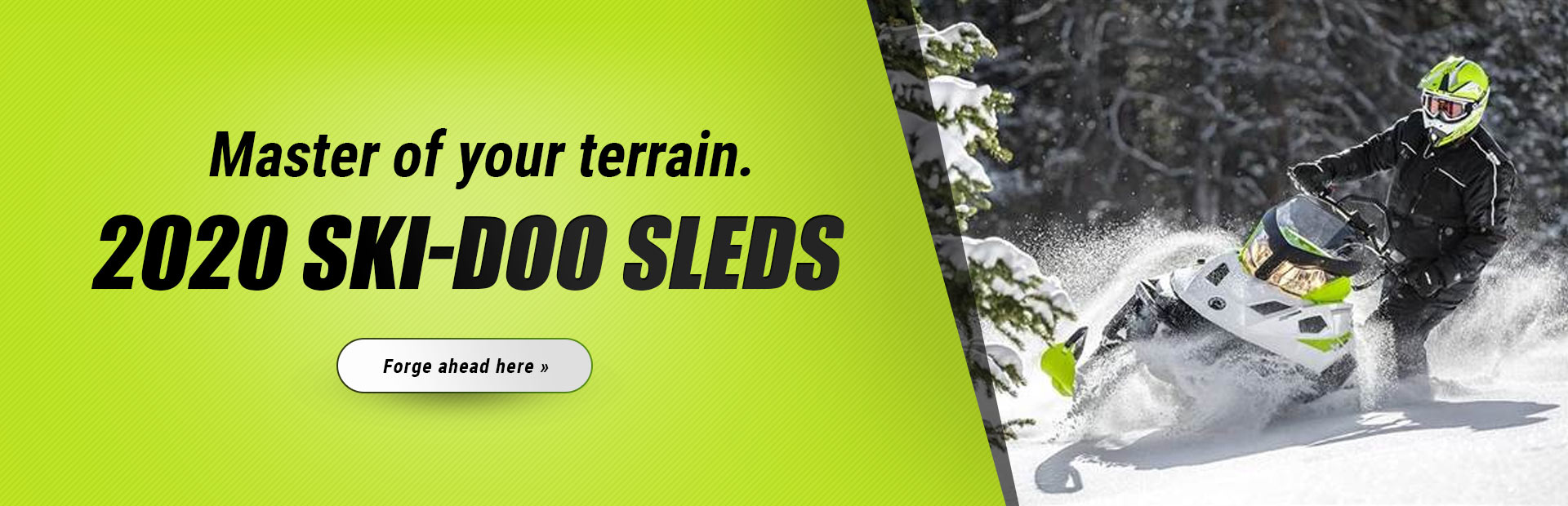 Master of your terrain. 2020 Ski-Doo Sleds: Click here to view our models.