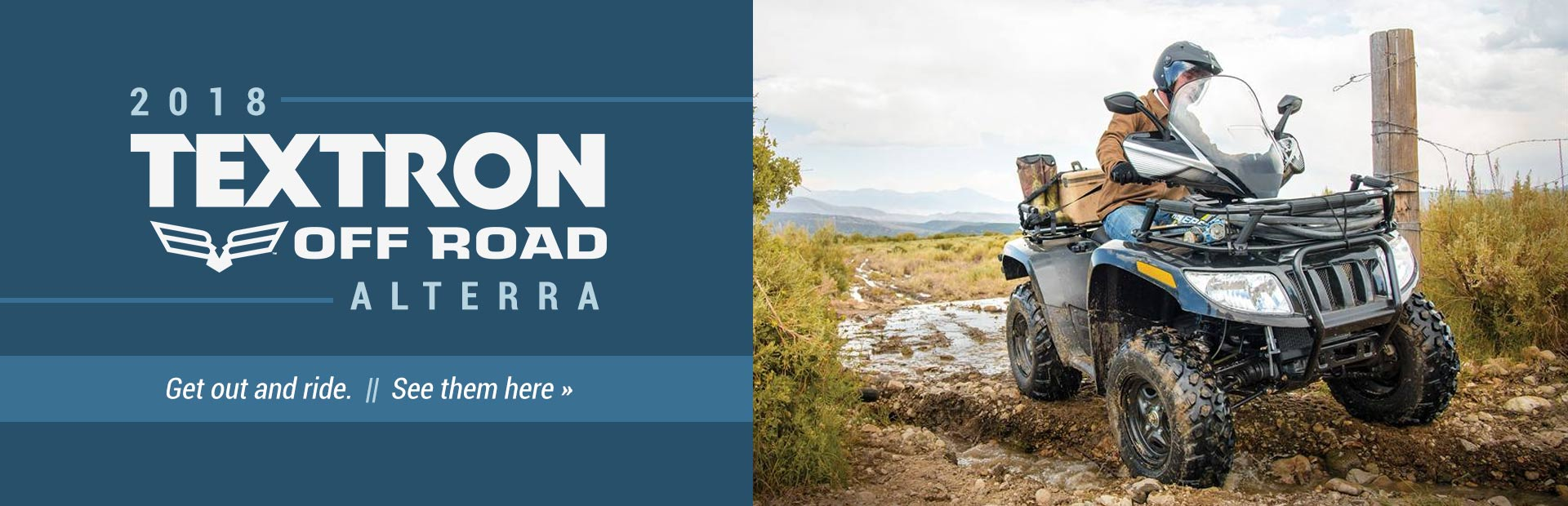 Get out and ride with the 2018 Textron Off Road Alterra! Click here to view the models.