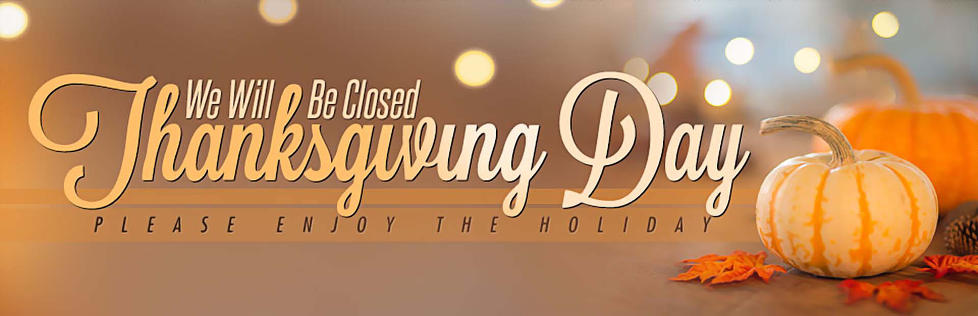We will be closed Thanksgiving Day. Please enjoy the holiday.