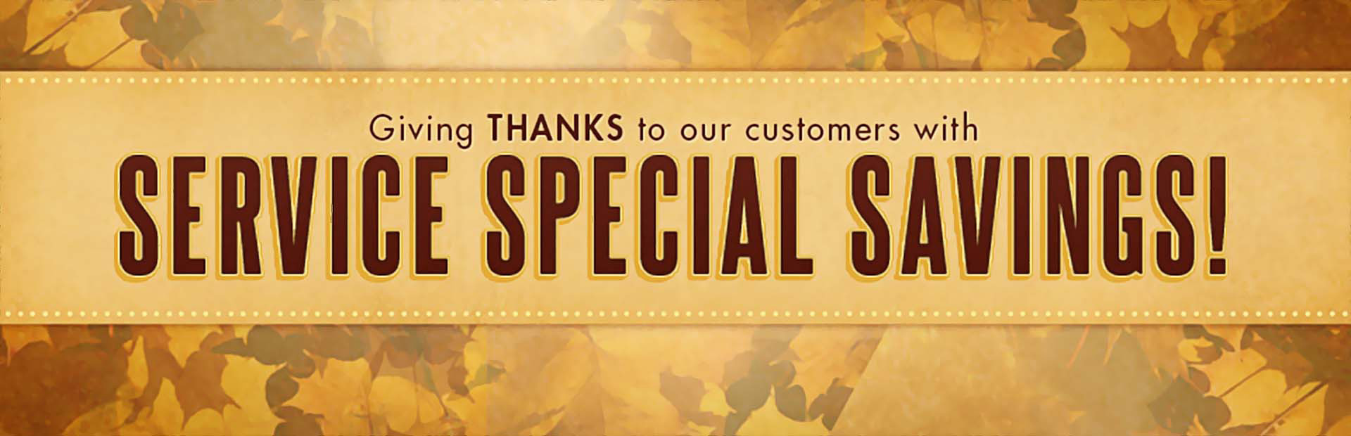 Service Special Savings: We're giving thanks to our customers! Click here to view our coupons.