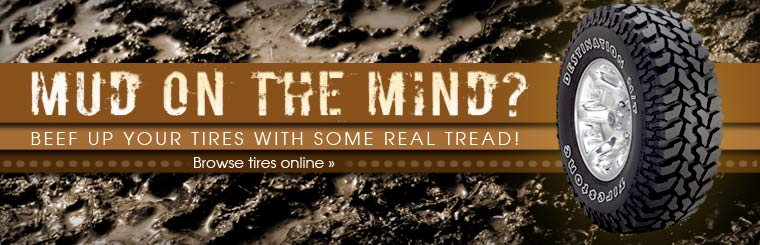 Do you have mud on the mind? Beef up your tires with some real tread! Click here to browse tires online.