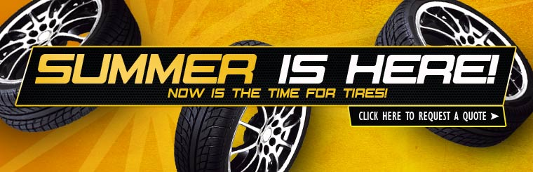 Summer is here! Now is the time for tires! Click here to request a tire quote online.