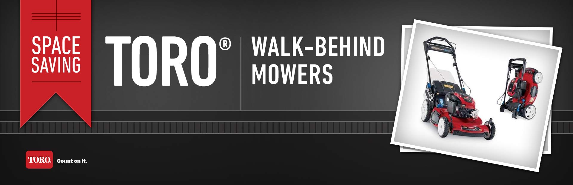 Space Saving Toro® Walk-Behind Mowers: Click here to view the models.