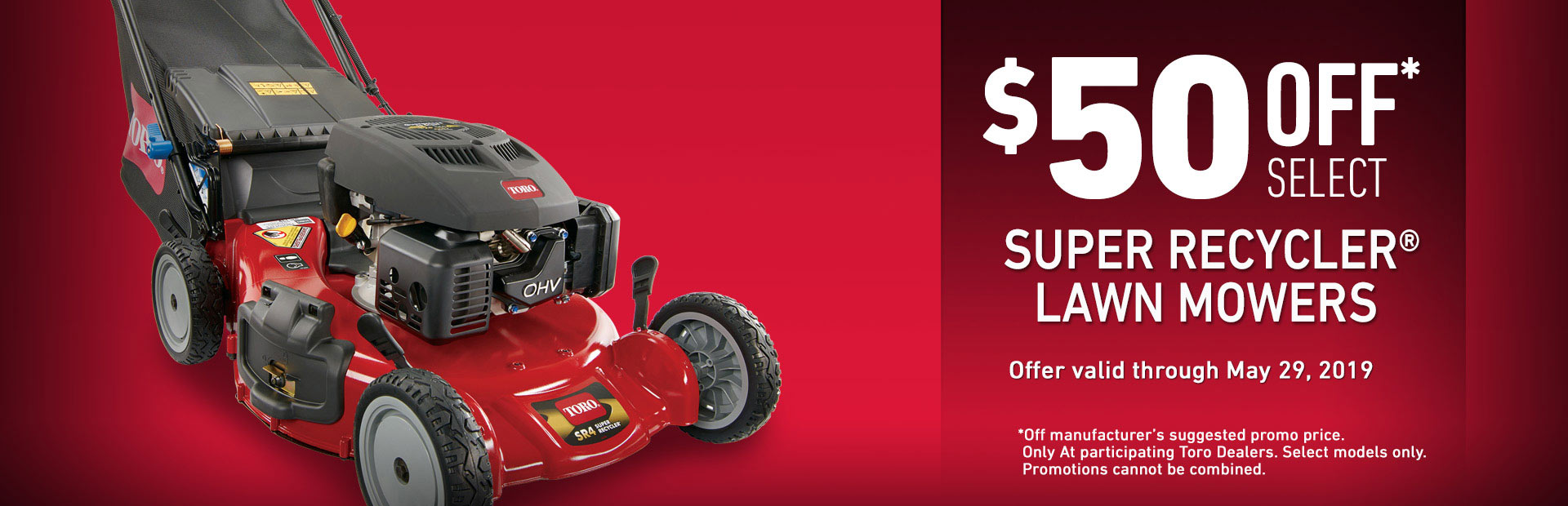 Toro® - $50 off select Super Recycler® Lawn Mowers. Offer valid through May 29th, 2019.