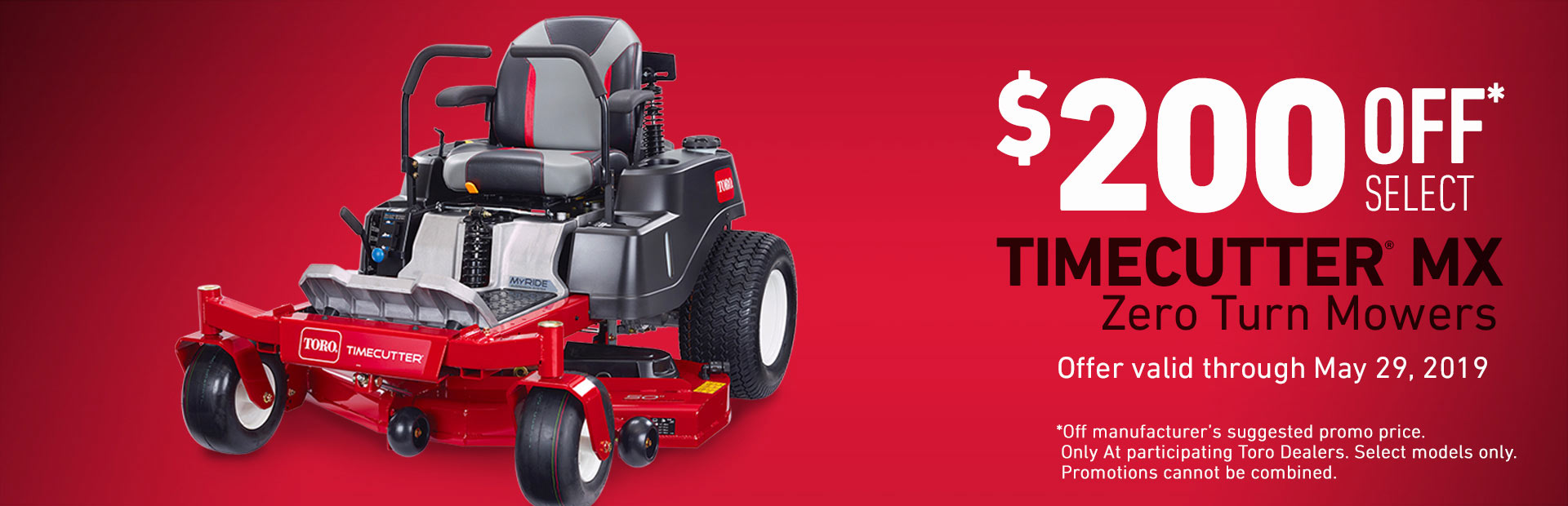 Toro® - $200 off select Timecutter MX Zero Turn Mowers. Offer valid through May 29, 2019.
