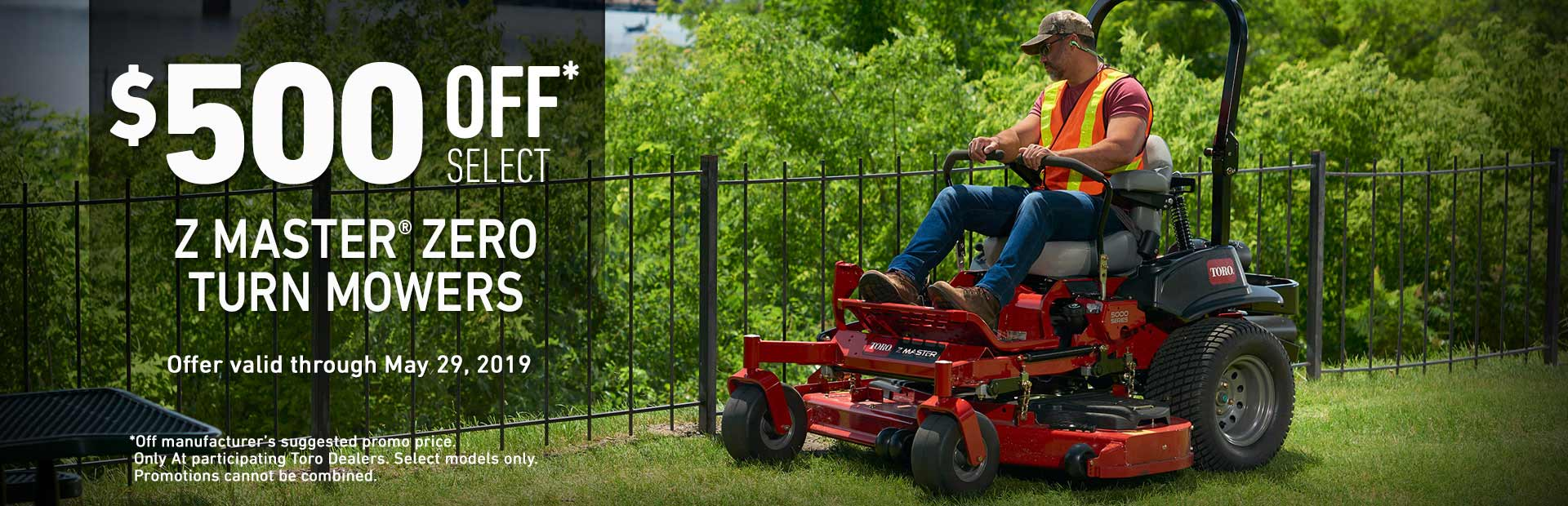 Toro® - $500 off select Z Master Zero Turn Mowers. Offer valid through May 29, 2019.