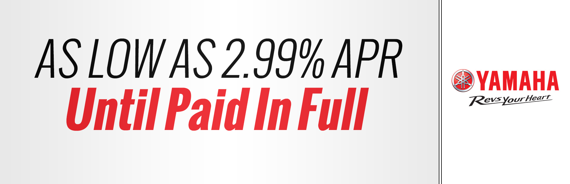 Yamaha: As Low As 2.99% APR Until Paid In Full