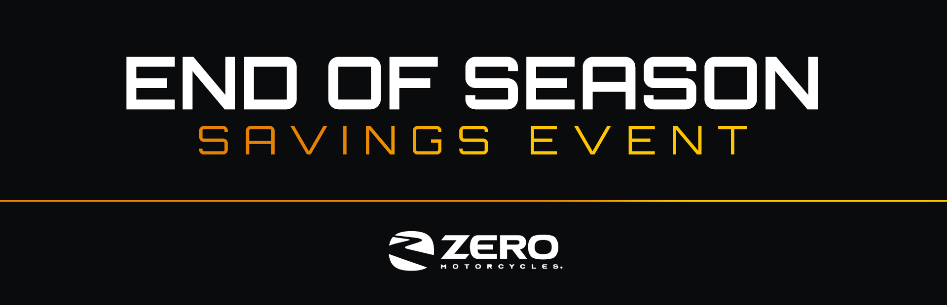 ZERO™: End of Season Savings Event