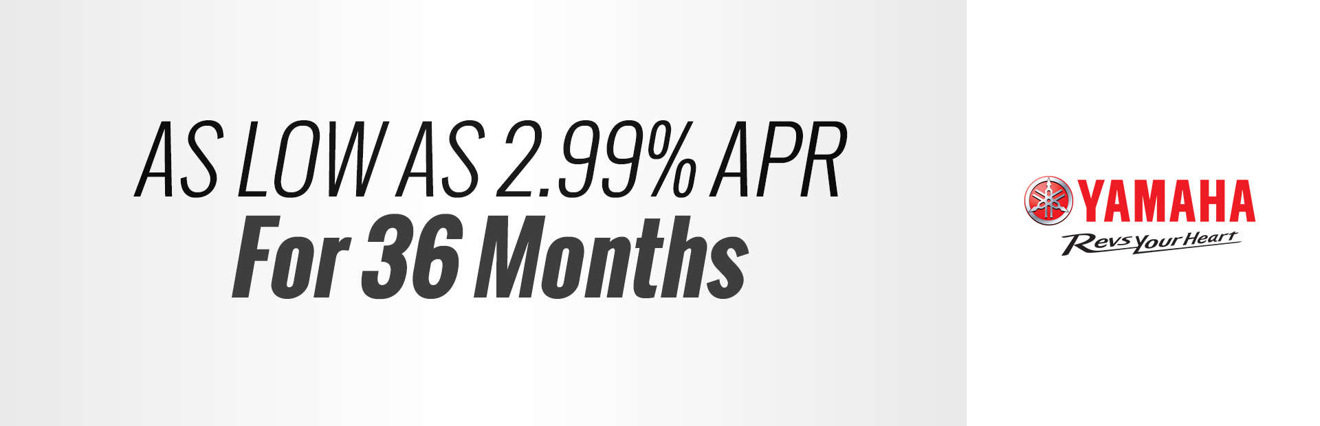 Yamaha: As Low As 2.99% APR for 36 months