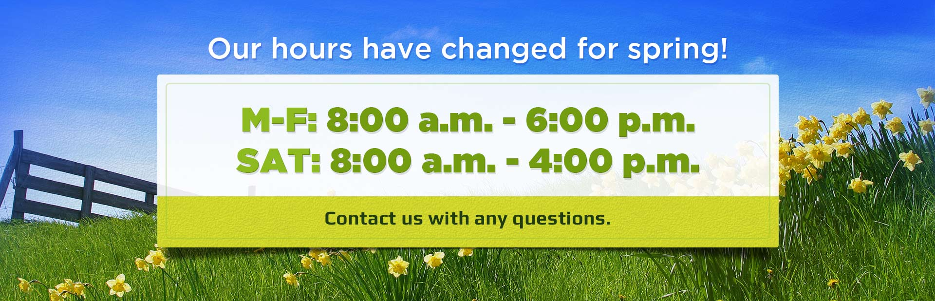 Our hours have changed for spring! Contact us with any questions.