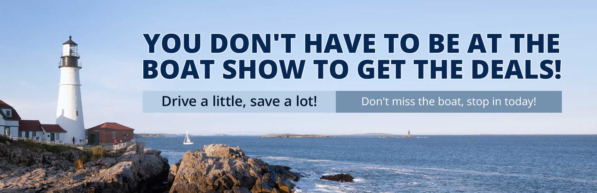 You don't have to be at the boat show to get the deals! Drive a little, save a lot! Don't miss the boat, stop in today!
