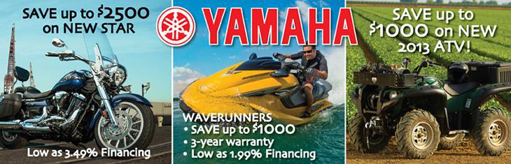 Yahama. Save up to $2,500 on New Star. Low as 3.49% financing. Waverunners: Save up to $1,000, 3-year warranty, and Low as 1.99% financing. Svae up to $1,000 on new 2013 ATV.