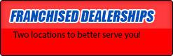 Franchised Dealerships: Two locations to better serve you!
