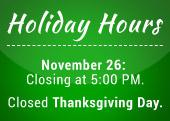 Holiday Hours: November 26, closing at 5:00 PM. Closed Thanksgiving Day.