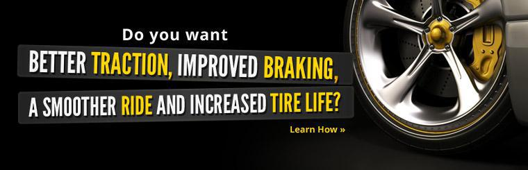 Do you want better traction, improved braking, a smoother ride and increased tire life? Click here to learn how.