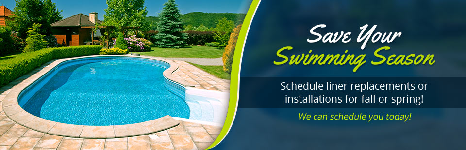 Save your swimming season. Schedule liner replacements or installations for fall or spring!