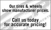 Our tires & wheels show manufacturer prices. Call us today for accurate pricing!