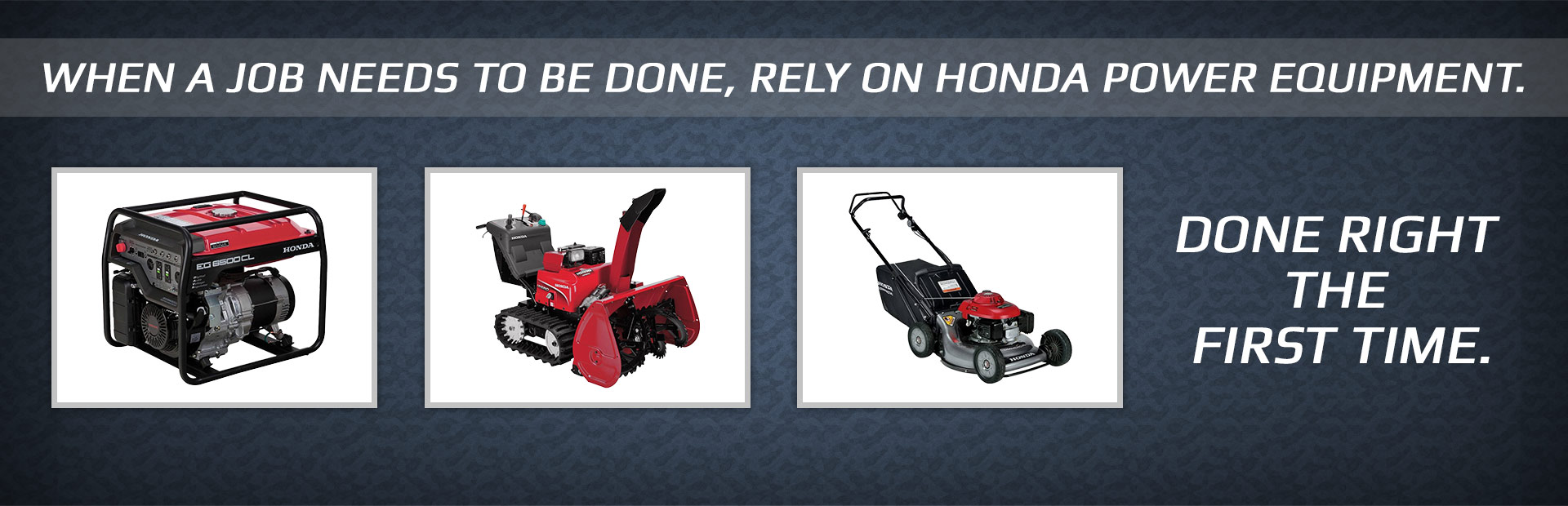 When a job needs to be done, rely on Honda Power Equipment.