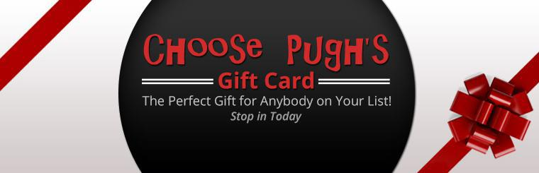 Pugh's Gift Card: The perfect gift for anybody on your list! Stop in today.