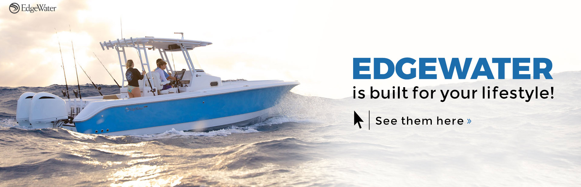 EdgeWater Boats are built for your lifestyle! Click here to view the models.