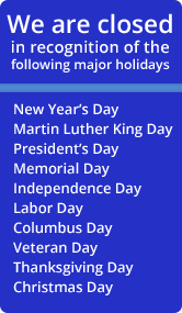 We are closed in recognition of the following major holidays: New Year's Day, Martin Luther King Day, President's Day, Memorial Day, Independence Day, Labor Day, Columbus Day, Veteran Day, Thanksgiving Day, and Christmas Day.