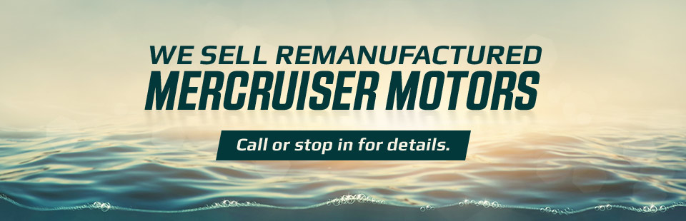 We Sell Remanufactured MerCruiser Motors: Call or stop in for details.