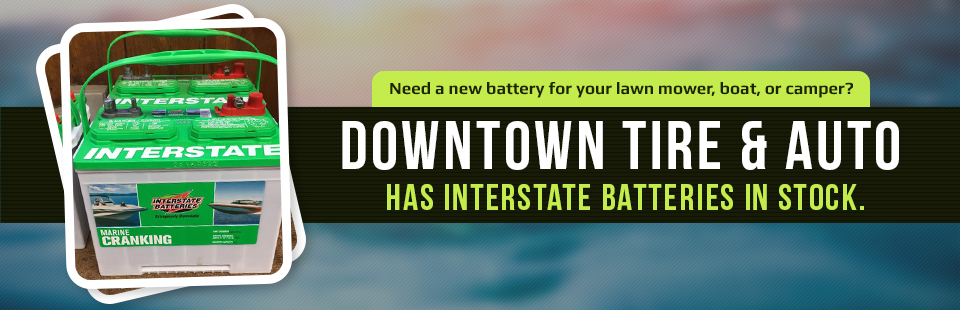 Need a new battery for your lawn mower, boat, or camper? Downtown Tire & Auto has Interstate Batteries in stock. Contact us for details.
