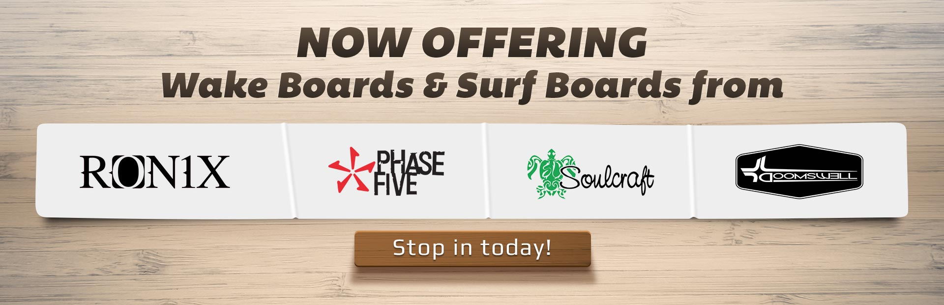 Now Offering Wake Boards & Surf Boards from Ronix, Phase Five, Soulcraft, and Doomswell: Stop in today!
