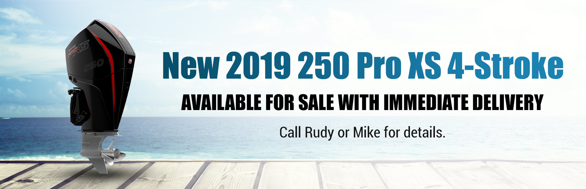 New 2019 Mercury 250 Pro XS 4-Stroke: Call Rudy or Mike for details.