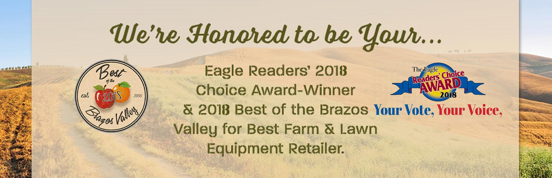 We're honored to be your Eagle Readers' 2018 Choice Award-Winner and 2018 Best of the Bravos Valley for Best Farm & Lawn Equipment Retailer!