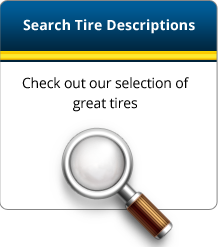 Search Tire Descriptions: Check out our selection of great tires
