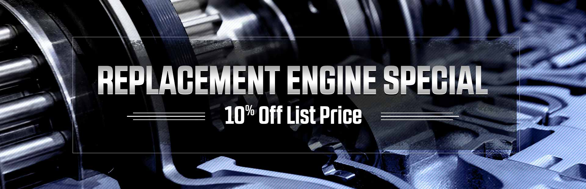 Replacement Engine Special: We're offering 10% off list price!