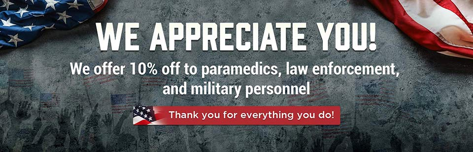 We Appreciate You: We offer 10% off to paramedics, law enforcement, and military personnel. Thank you!