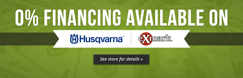 We have 0% financing available on Husqvarna and Exmark, see store for details!