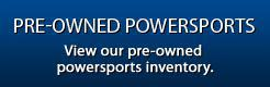Pre-Owned Powersports: View our pre-owned powersports inventory.