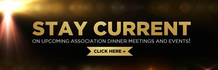 Click here to stay current on upcoming association dinner meetings and events!