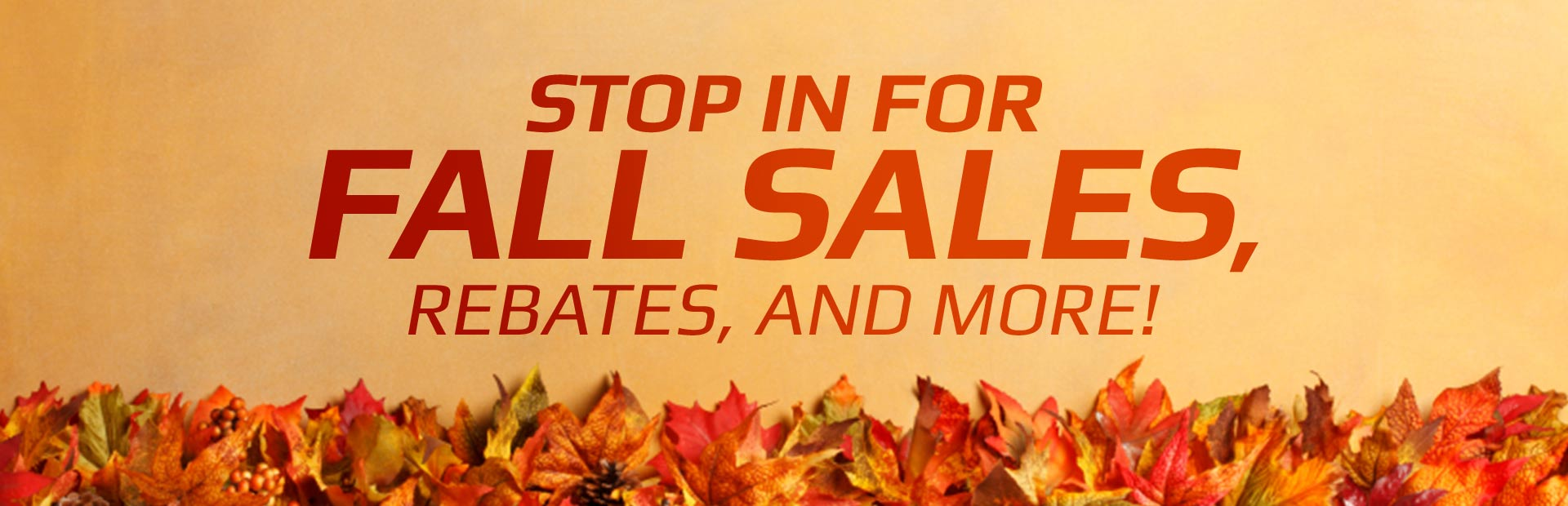 Stop in for fall sales, rebates, and more!
