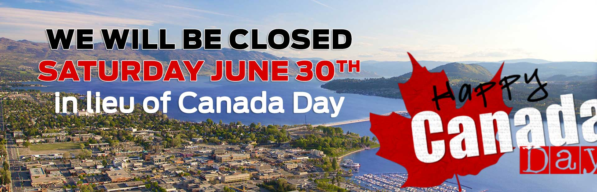 We will be CLOSED Saturday June 30th in lieu of Canada Day!
