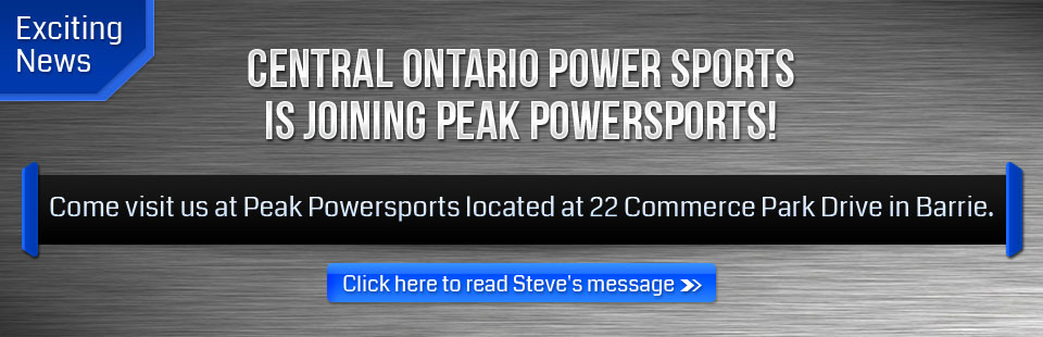 Exciting News: Central Ontario Power Sports is joining Peak Powersports! Come visit us at Peak Powersports located at 22 Commerce Park Drive in Barrie. Click here to read Steve's message.