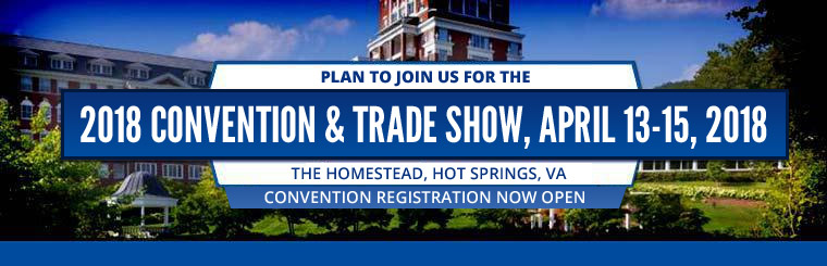 Plan to join us for the 2018 Convention & Trade Show, April 13-15, 2018. The Homestead, Hot Springs, VA. More info coming Fall 2017