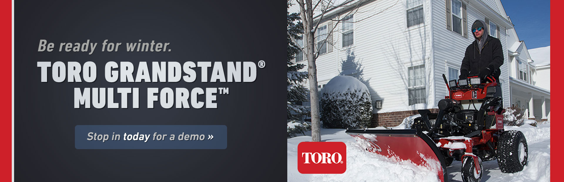 Be ready for winter with the Toro GrandStand® MULTI FORCE™! Stop in today for a demo.