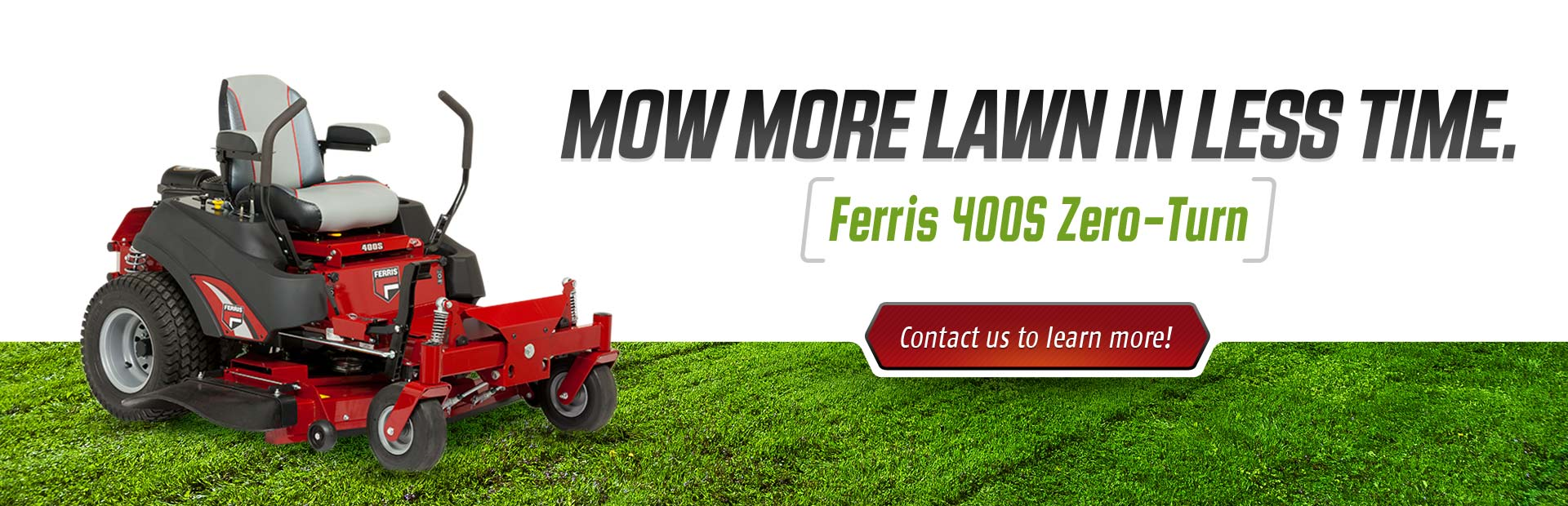 Mow more lawn in less time with the Ferris 400S zero-turn. Contact us to learn more!