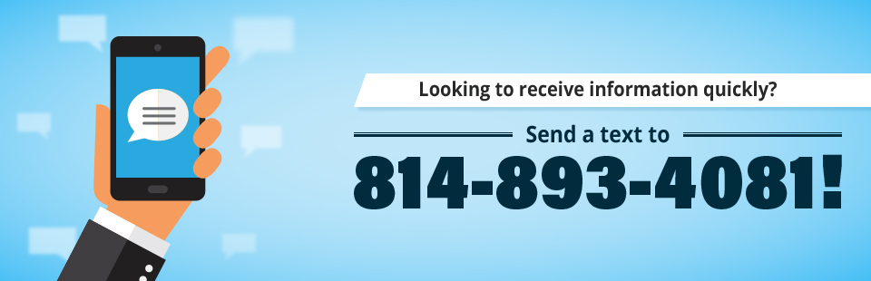 To receive information quickly, send a text to 814-893-4081!
