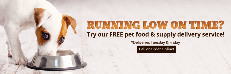 Running low on time? Try our FREE pet food and supply delivery service! Deliveries are made on Tuesdays and Fridays, call or order online!