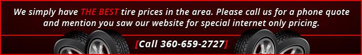 We simply have THE BEST tire prices in the area. Please call us for a phone quote and mention you saw our website for special internet-only pricing. Call 360-659-2727.