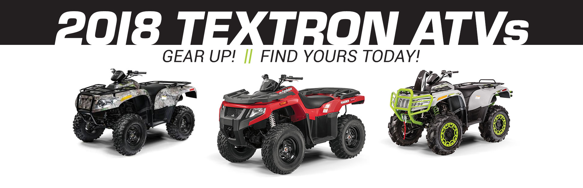 2018 Textron / Arctic CatATVs!5.99% financing for 60 months + rebates up to $3,500!Huge savings!