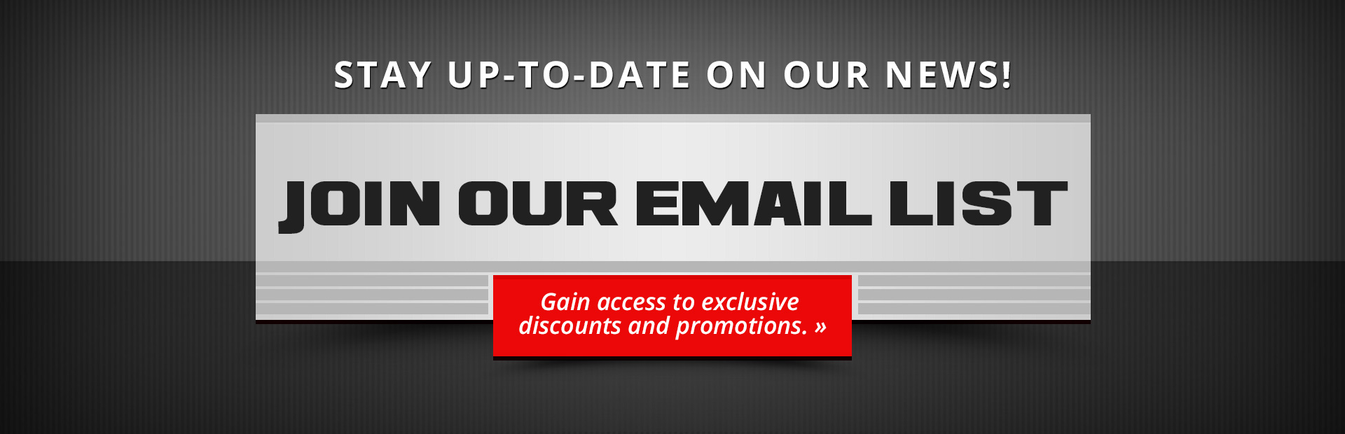 Join our email list to stay up-to-date on our news and gain access to exclusive discounts and promot