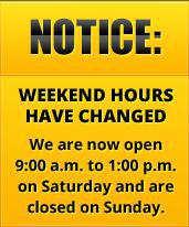 Notice: Our weekend hours have changed. We are now open 9:00 a.m. to 1:00 p.m. on Saturday and are closed on Sunday.